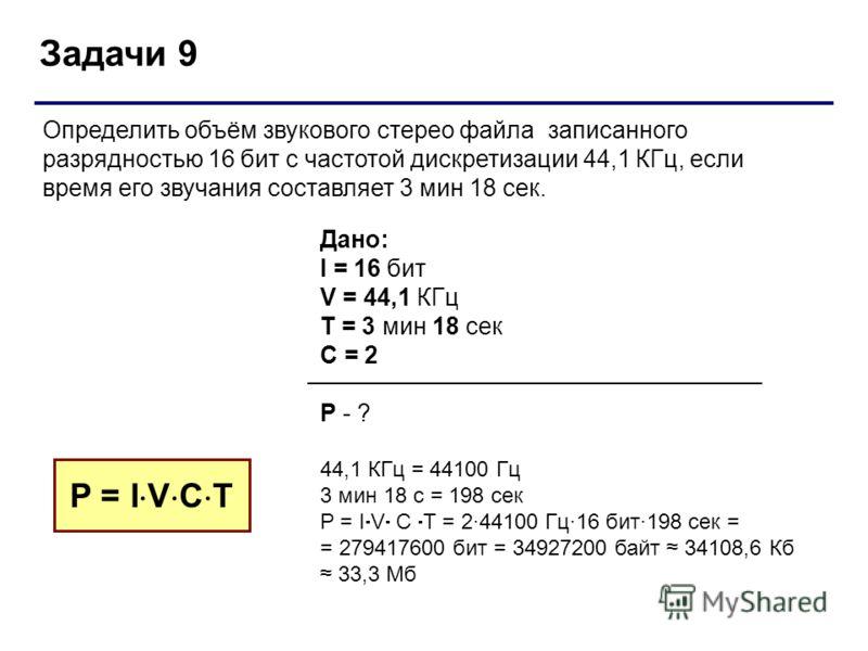 Задачи 9 Дано: I = 16 бит V = 44,1 КГц T = 3 мин 18 сек С = 2 P - ? 44,1 КГц = 44100 Гц 3 мин 18 с = 198 сек P = I V C T = 2·44100 Гц·16 бит·198 сек = = 279417600 бит = 34927200 байт 34108,6 Кб 33,3 Мб P = I V C T Определить объём звукового стерео фа