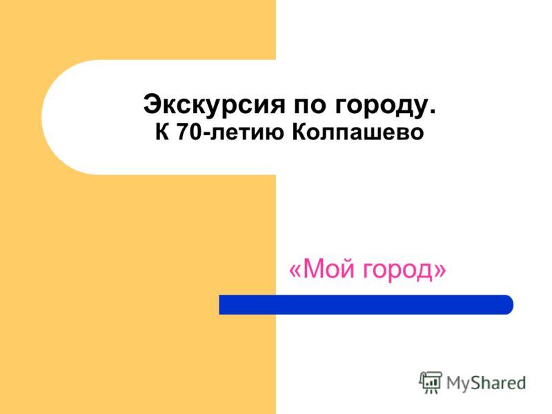 Экскурсия по городу. К 70-летию Колпашево «Мой город»