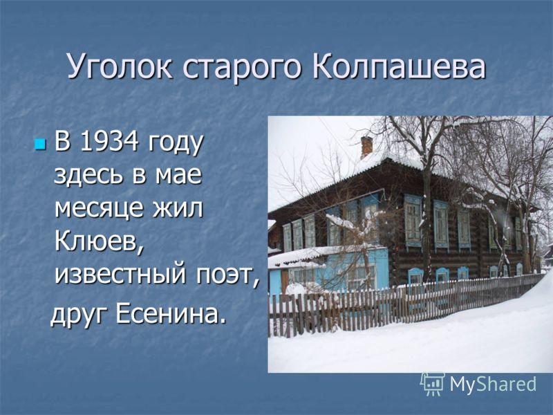 Уголок старого Колпашева В 1934 году здесь в мае месяце жил Клюев, известный поэт, В 1934 году здесь в мае месяце жил Клюев, известный поэт, друг Есенина. друг Есенина.