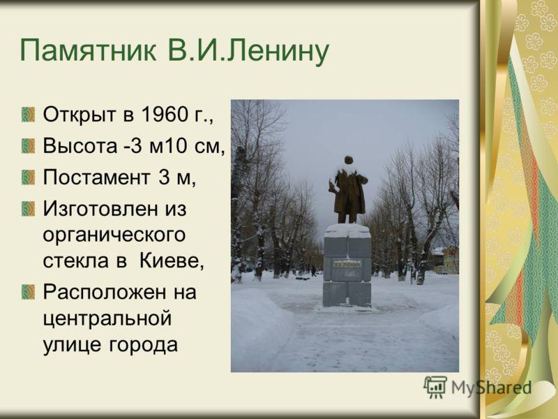 Памятник В.И.Ленину Открыт в 1960 г., Высота -3 м10 см, Постамент 3 м, Изготовлен из органического стекла в Киеве, Расположен на центральной улице города