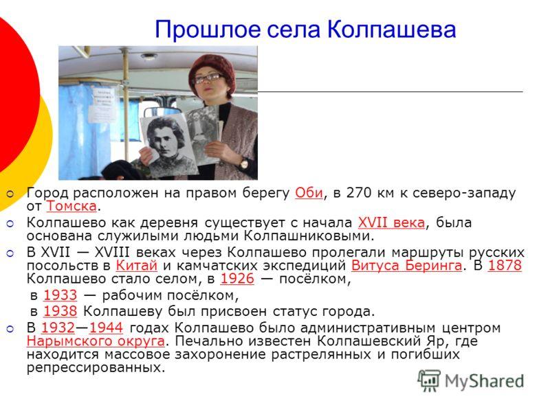 Прошлое села Колпашева Город расположен на правом берегу Оби, в 270 км к северо-западу от Томска.ОбиТомска Колпашево как деревня существует с начала XVII века, была основана служилыми людьми Колпашниковыми.XVII века В ХVII ХVIII веках через Колпашево