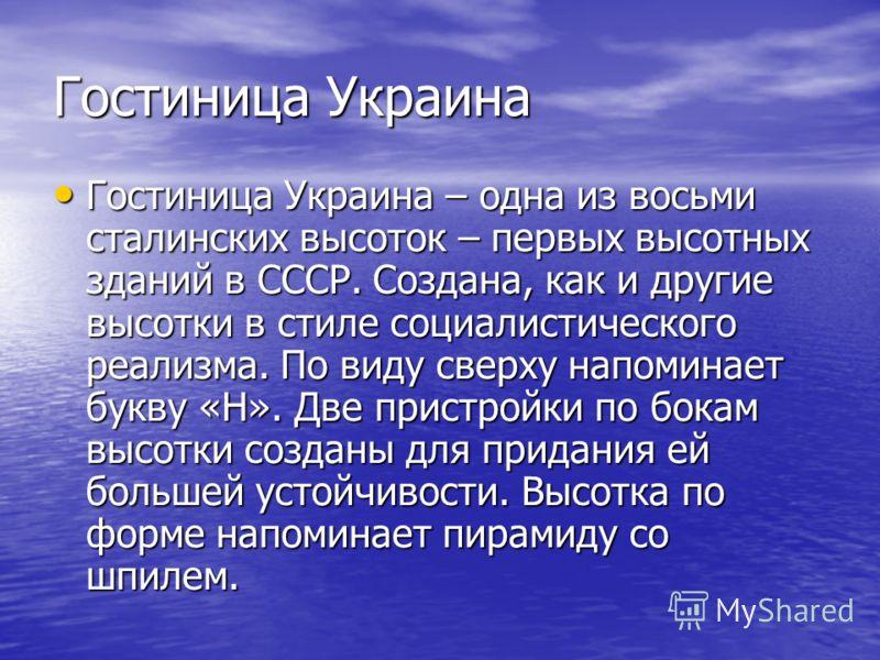 Гостиница Украина – одна из восьми сталинских высоток – первых высотных зданий в СССР. Создана, как и другие высотки в стиле социалистического реализма. По виду сверху напоминает букву «Н». Две пристройки по бокам высотки созданы для придания ей боль