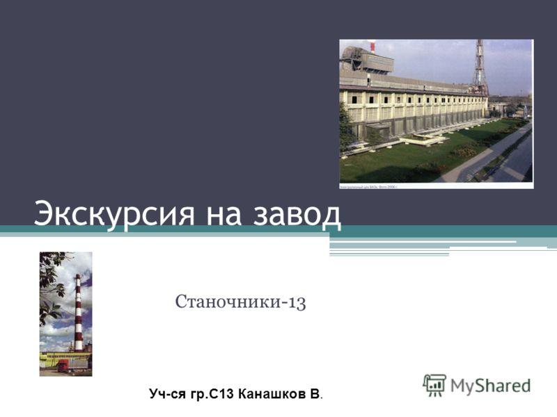 Экскурсия на завод Станочники-13 Уч-ся гр.С13 Канашков В.