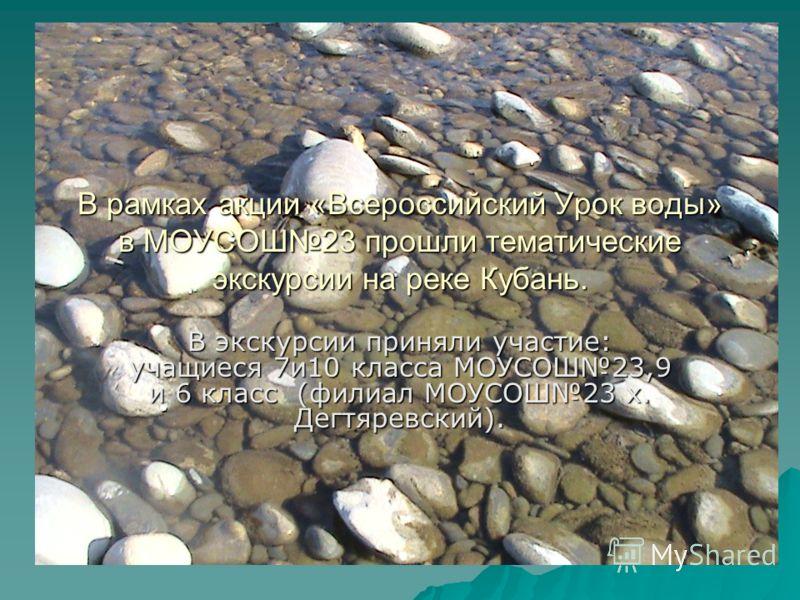 В рамках акции «Всероссийский Урок воды» в МОУСОШ23 прошли тематические экскурсии на реке Кубань. В экскурсии приняли участие: учащиеся 7и10 класса МОУСОШ23,9 и 6 класс (филиал МОУСОШ23 х. Дегтяревский).
