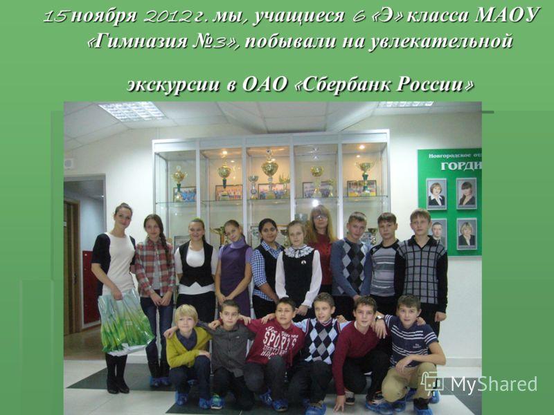 15 ноября 2012 г. мы, учащиеся 6 « Э » класса МАОУ « Гимназия 3», побывали на увлекательной экскурсии в ОАО « Сбербанк России »