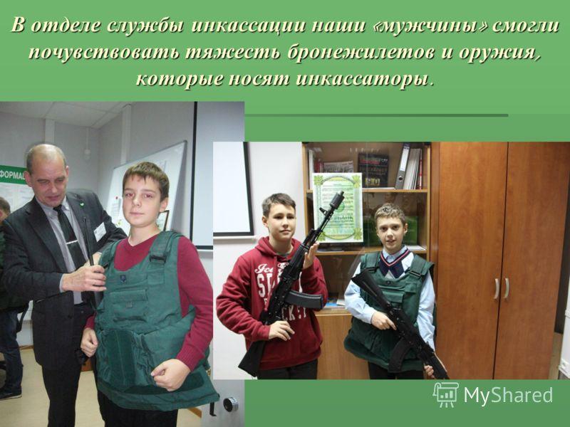 В отделе службы инкассации наши « мужчины » смогли почувствовать тяжесть бронежилетов и оружия, которые носят инкассаторы.