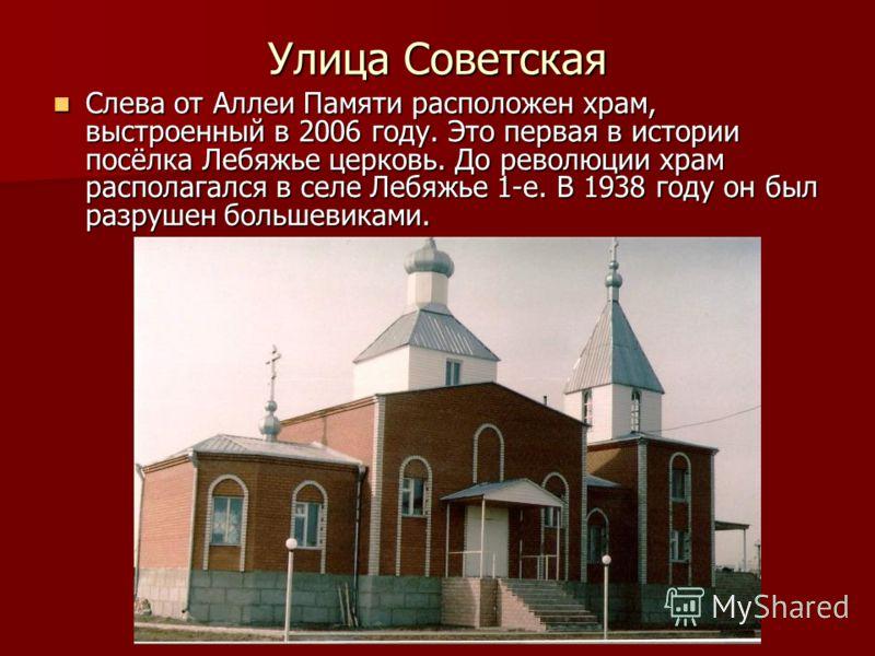 Улица Советская Слева от Аллеи Памяти расположен храм, выстроенный в 2006 году. Это первая в истории посёлка Лебяжье церковь. До революции храм располагался в селе Лебяжье 1-е. В 1938 году он был разрушен большевиками. Слева от Аллеи Памяти расположе