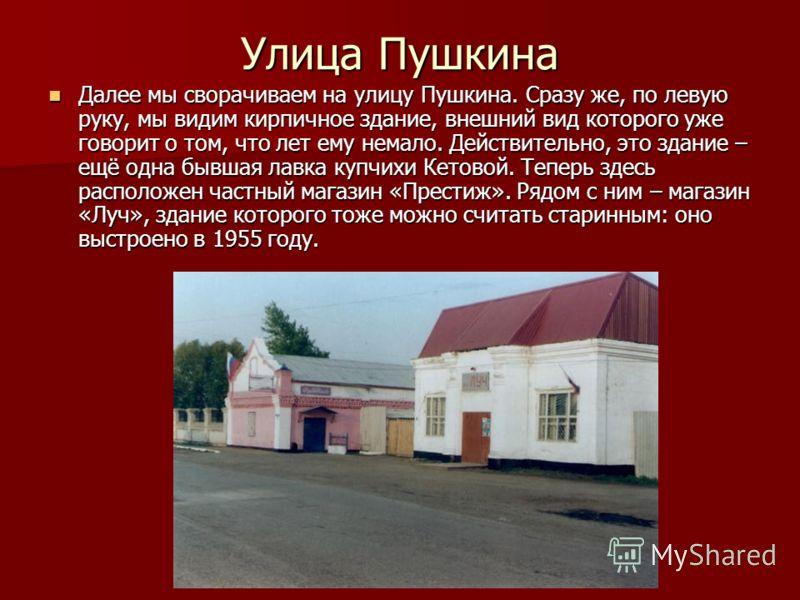 Улица Пушкина Далее мы сворачиваем на улицу Пушкина. Сразу же, по левую руку, мы видим кирпичное здание, внешний вид которого уже говорит о том, что лет ему немало. Действительно, это здание – ещё одна бывшая лавка купчихи Кетовой. Теперь здесь распо