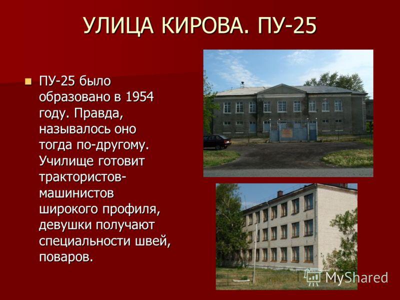 УЛИЦА КИРОВА. ПУ-25 ПУ-25 было образовано в 1954 году. Правда, называлось оно тогда по-другому. Училище готовит трактористов- машинистов широкого профиля, девушки получают специальности швей, поваров. ПУ-25 было образовано в 1954 году. Правда, называ
