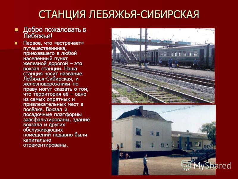 СТАНЦИЯ ЛЕБЯЖЬЯ-СИБИРСКАЯ Добро пожаловать в Лебяжье! Добро пожаловать в Лебяжье! Первое, что «встречает» путешественника, приехавшего в любой населённый пункт железной дорогой – это вокзал станции. Наша станция носит название Лебяжья-Сибирская, и же