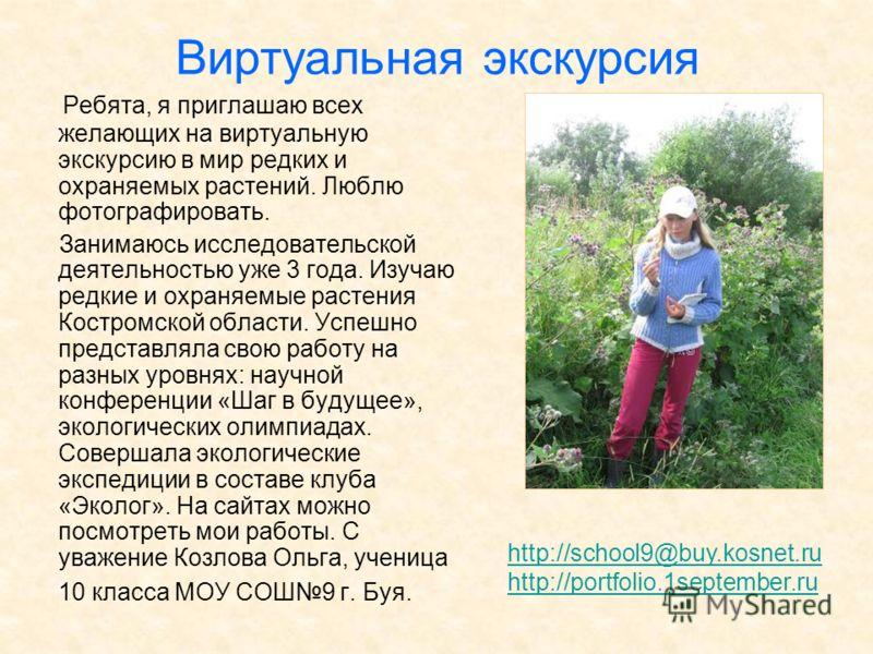 Виртуальная экскурсия Ребята, я приглашаю всех желающих на виртуальную экскурсию в мир редких и охраняемых растений. Люблю фотографировать. Занимаюсь исследовательской деятельностью уже 3 года. Изучаю редкие и охраняемые растения Костромской области.