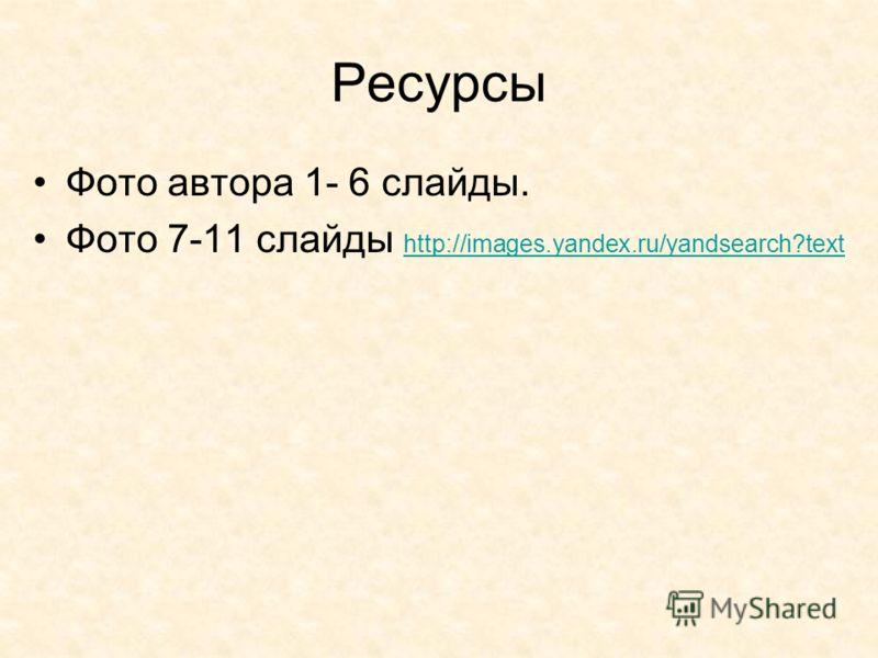 Ресурсы Фото автора 1- 6 слайды. Фото 7-11 слайды http://images.yandex.ru/yandsearch?text http://images.yandex.ru/yandsearch?text