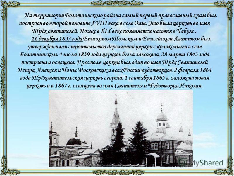 На территории Болотнинского района самый первый православный храм был построен во второй половине XVIII века в селе Ояш. Это была церковь во имя Трёх святителей. Позже в XIX веке появляется часовня в Чебуле. 16 декабря 1837 года Епископом Томским и Е