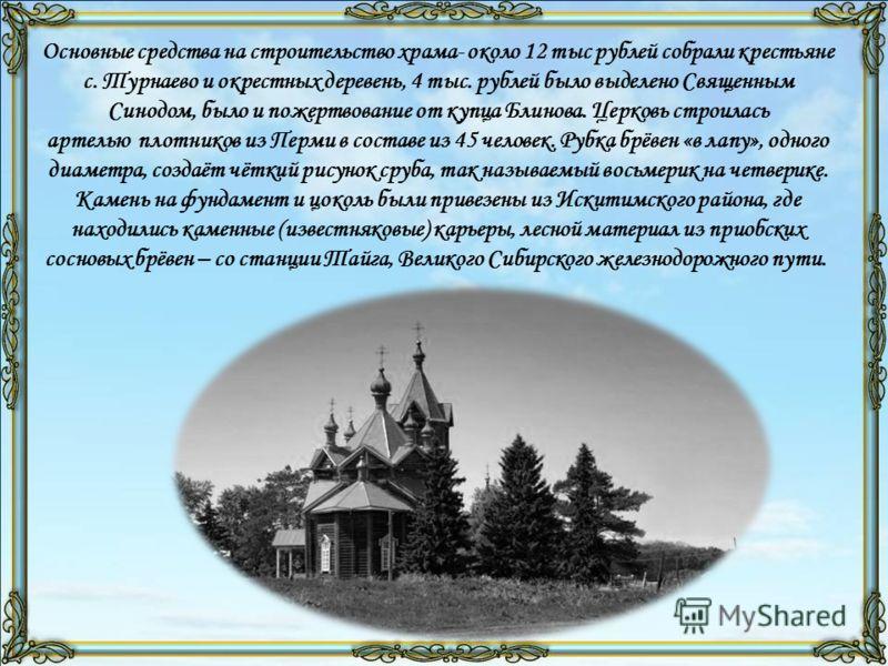 Основные средства на строительство храма- около 12 тыс рублей собрали крестьяне с. Турнаево и окрестных деревень, 4 тыс. рублей было выделено Священным Синодом, было и пожертвование от купца Блинова. Церковь строилась артелью плотников из Перми в сос