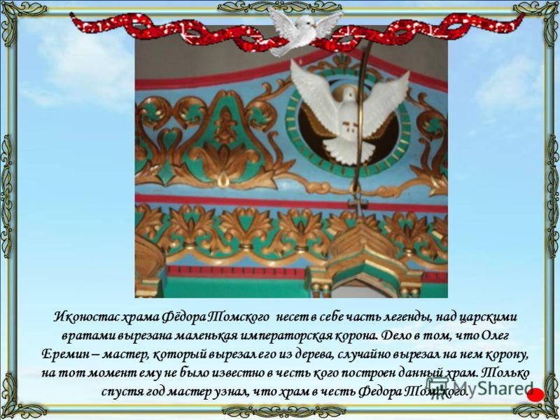 Иконостас храма Фёдора Томского несет в себе часть легенды, над царскими вратами вырезана маленькая императорская корона. Дело в том, что Олег Еремин – мастер, который вырезал его из дерева, случайно вырезал на нем корону, на тот момент ему не было и