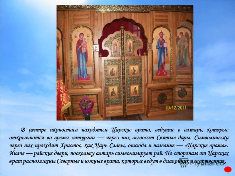 В центре иконостаса находятся Царские врата, ведущие в алтарь, которые открываются во время литургии через них выносят Святые дары. Символически через них проходит Христос, как Царь Славы, отсюда и название «Царские врата». Иначе райские двери, поско