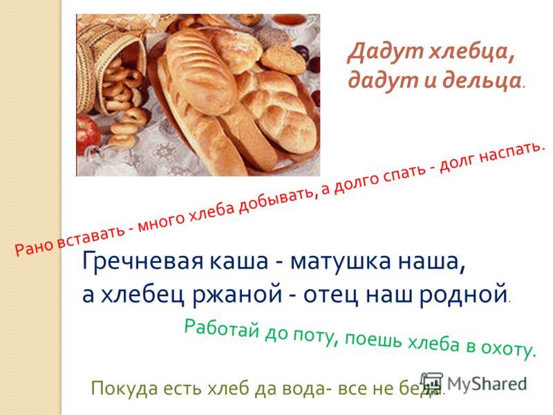 Рано вставать - много хлеба добывать, а долго спать - долг наспать. Гречневая каша - матушка наша, а хлебец ржаной - отец наш родной. Работай до поту, поешь хлеба в охоту. Дадут хлебца, дадут и дельца. Покуда есть хлеб да вода - все не беда.