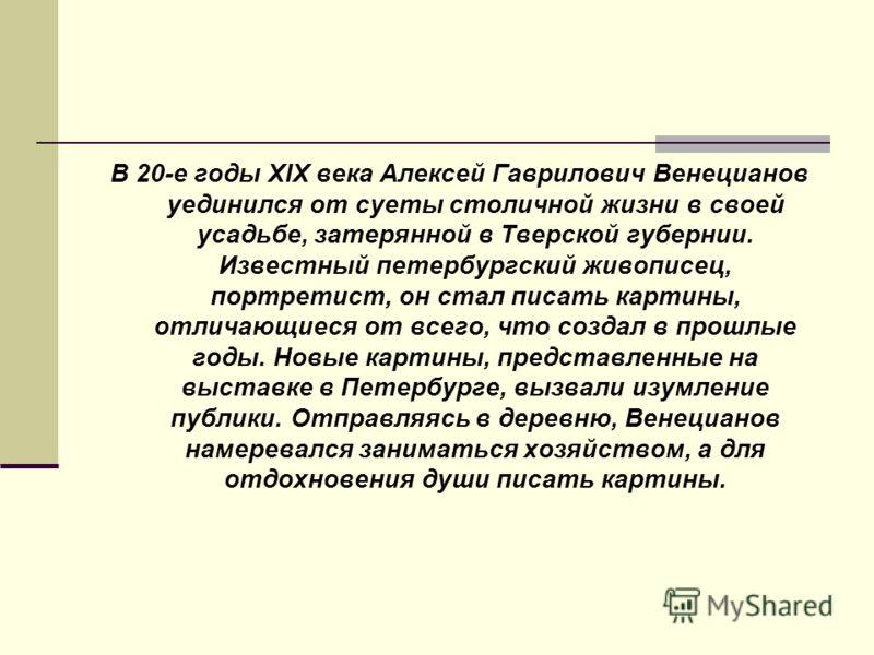 В 20-е годы XIX века Алексей Гаврилович Венецианов уединился от суеты столичной жизни в своей усадьбе, затерянной в Тверской губернии. Известный петербургский живописец, портретист, он стал писать картины, отличающиеся от всего, что создал в прошлые
