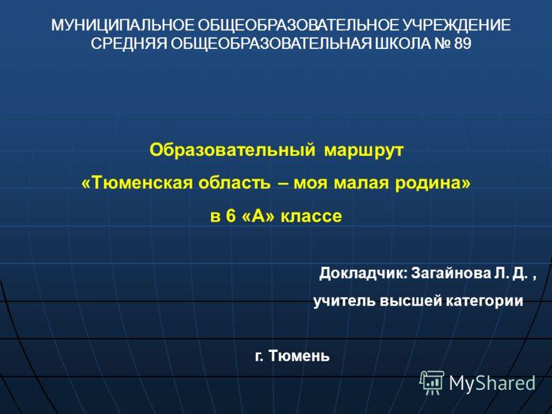 Образовательный маршрут «Тюменская область – моя малая родина» в 6 «А» классе Докладчик: Загайнова Л. Д., учитель высшей категории г. Тюмень МУНИЦИПАЛЬНОЕ ОБЩЕОБРАЗОВАТЕЛЬНОЕ УЧРЕЖДЕНИЕ СРЕДНЯЯ ОБЩЕОБРАЗОВАТЕЛЬНАЯ ШКОЛА 89 МУНИЦИПАЛЬНОЕ ОБЩЕОБРАЗОВАТ