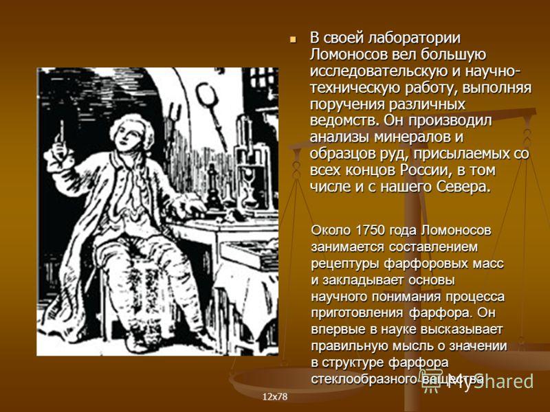 В своей лаборатории Ломоносов вел большую исследовательскую и научно- техническую работу, выполняя поручения различных ведомств. Он производил анализы минералов и образцов руд, присылаемых со всех концов России, в том числе и с нашего Севера. В своей