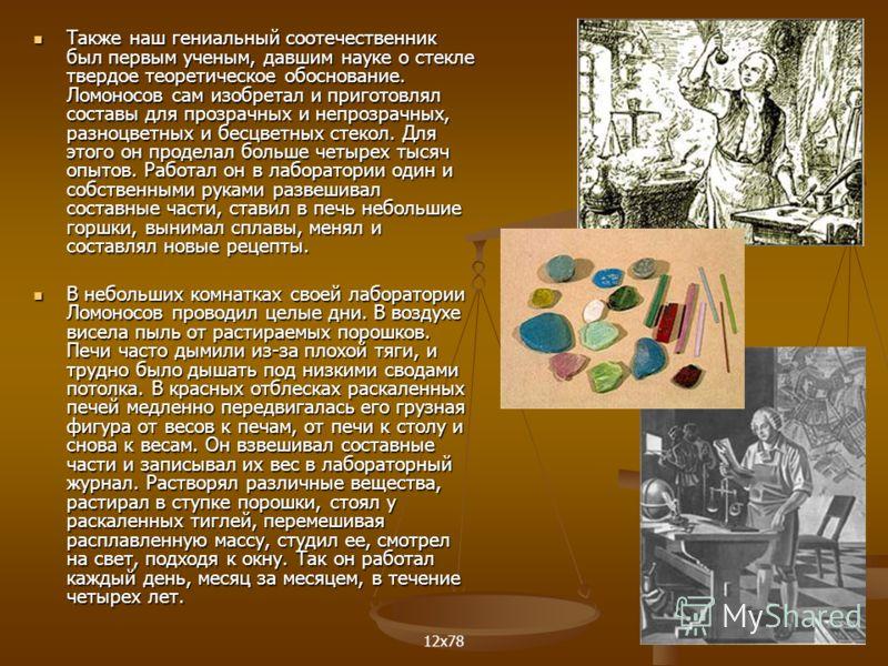Также наш гениальный соотечественник был первым ученым, давшим науке о стекле твердое теоретическое обоснование. Ломоносов сам изобретал и приготовлял составы для прозрачных и непрозрачных, разноцветных и бесцветных стекол. Для этого он проделал боль