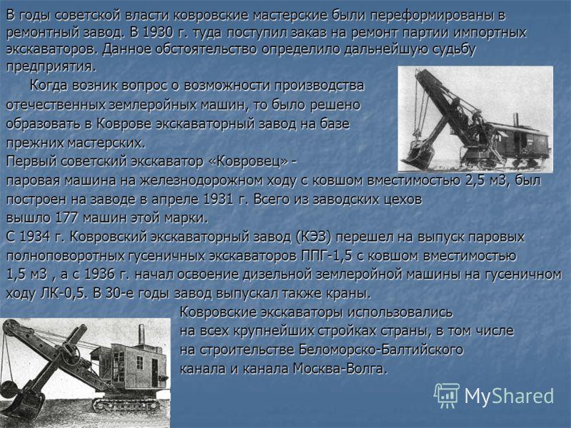 В годы советской власти ковровские мастерские были переформированы в ремонтный завод. В 1930 г. туда поступил заказ на ремонт партии импортных экскаваторов. Данное обстоятельство определило дальнейшую судьбу предприятия. Когда возник вопрос о возможн