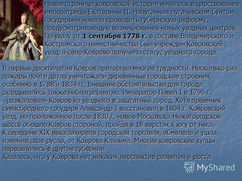 Новая страница ковровской истории началась в царствование Новая страница ковровской истории началась в царствование императрицы Екатерины II. Напуганная пугачевским бунтом, императрицы Екатерины II. Напуганная пугачевским бунтом, государыня начала пр