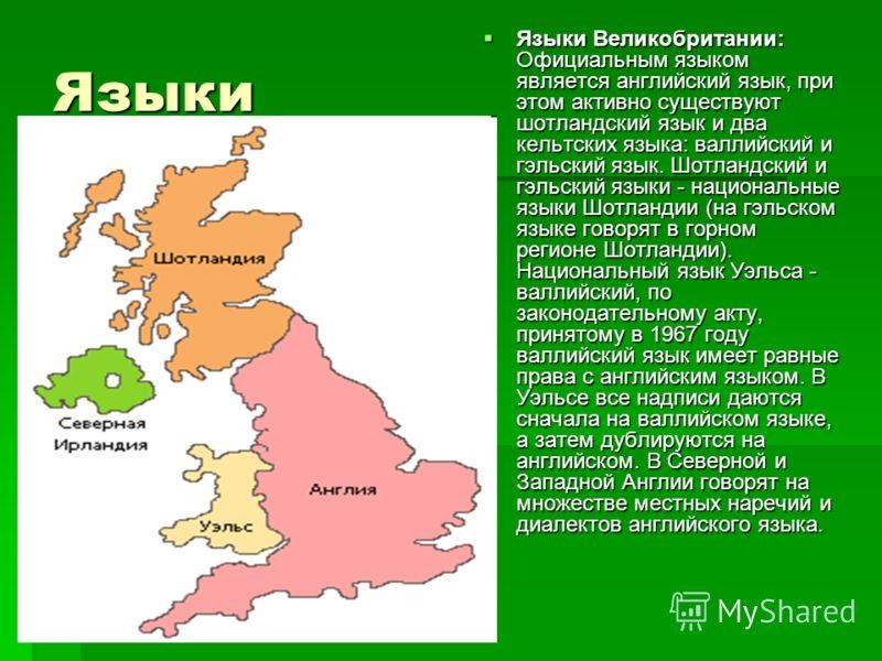 Языки Языки Великобритании: Официальным языком является английский язык, при этом активно существуют шотландский язык и два кельтских языка: валлийский и гэльский язык. Шотландский и гэльский языки - национальные языки Шотландии (на гэльском языке го