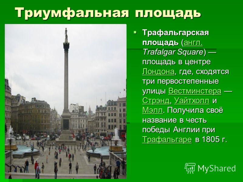 Триумфальная площадь Трафальгарская площадь (англ. Trafalgar Square) площадь в центре Лондона, где, сходятся три первостепенные улицы Вестминстера Стрэнд, Уайтхолл и Мэлл. Получила своё название в честь победы Англии при Трафальгаре в 1805 г. Трафаль