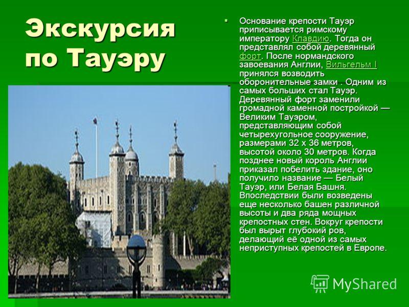 Экскурсия по Тауэру Основание крепости Тауэр приписывается римскому императору Клавдию. Тогда он представлял собой деревянный форт. После нормандского завоевания Англии, Вильгельм I принялся возводить оборонительные замки. Одним из самых больших стал