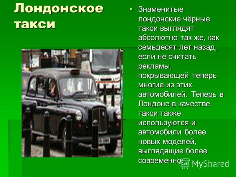 Лондонское такси Знаменитые лондонские чёрные такси выглядят абсолютно так же, как семьдесят лет назад, если не считать рекламы, покрывающей теперь многие из этих автомобилей. Теперь в Лондоне в качестве такси также используются и автомобили более но