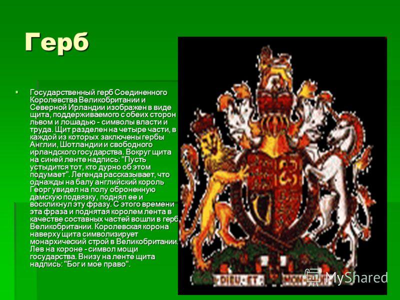 Герб Государственный герб Соединенного Королевства Великобритании и Северной Ирландии изображен в виде щита, поддерживаемого с обеих сторон львом и лошадью - символы власти и труда. Щит разделен на четыре части, в каждой из которых заключены гербы Ан