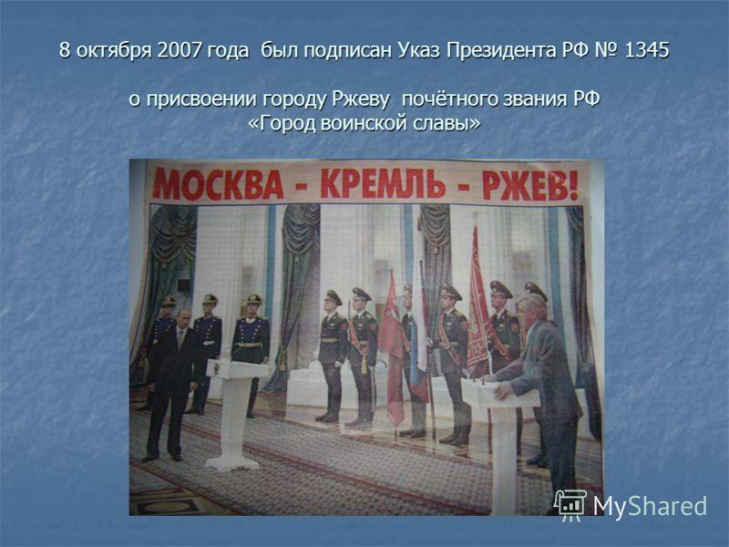8 октября 2007 года был подписан Указ Президента РФ 1345 о присвоении городу Ржеву почётного звания РФ «Город воинской славы»