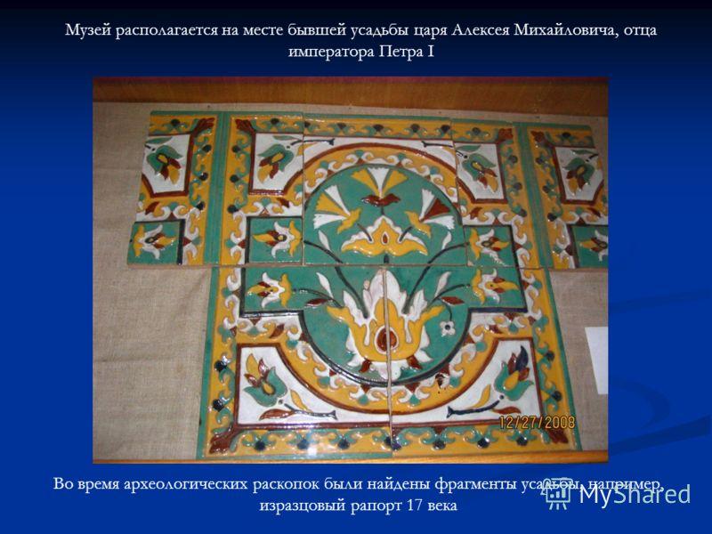 Музей располагается на месте бывшей усадьбы царя Алексея Михайловича, отца императора Петра I Во время археологических раскопок были найдены фрагменты усадьбы, например, изразцовый рапорт 17 века