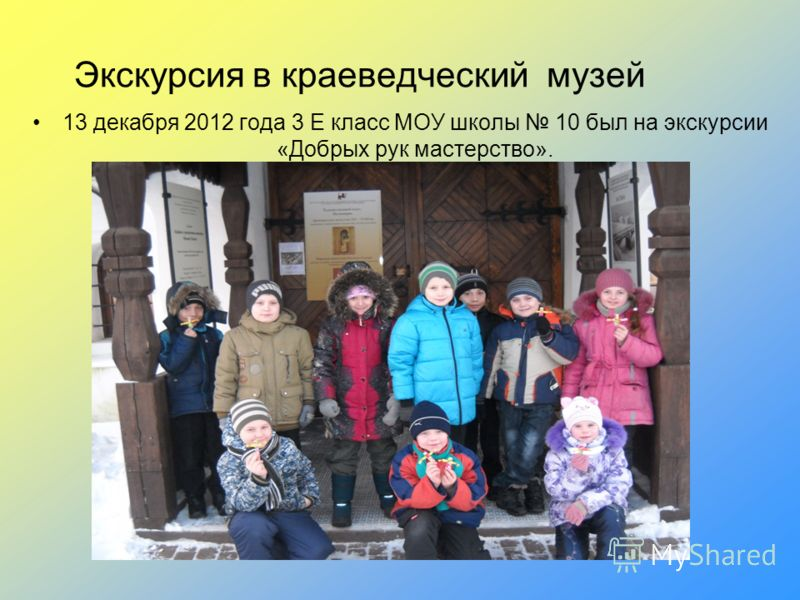 Экскурсия в краеведческий музей 13 декабря 2012 года 3 Е класс МОУ школы 10 был на экскурсии «Добрых рук мастерство».