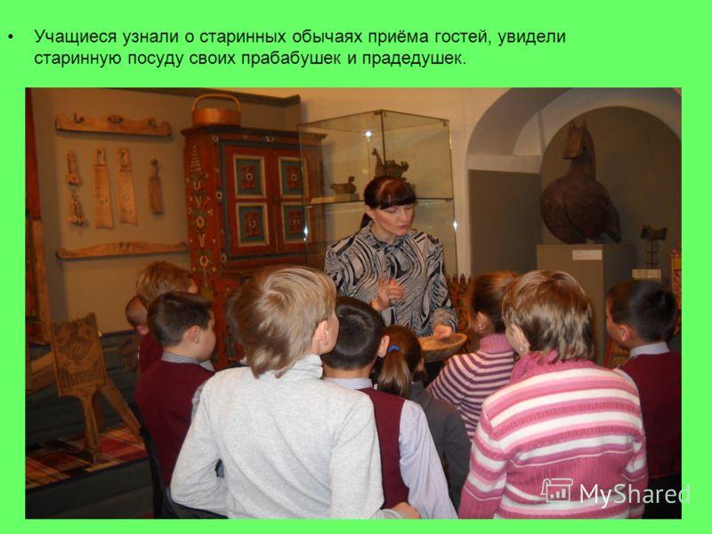 Учащиеся узнали о старинных обычаях приёма гостей, увидели старинную посуду своих прабабушек и прадедушек.