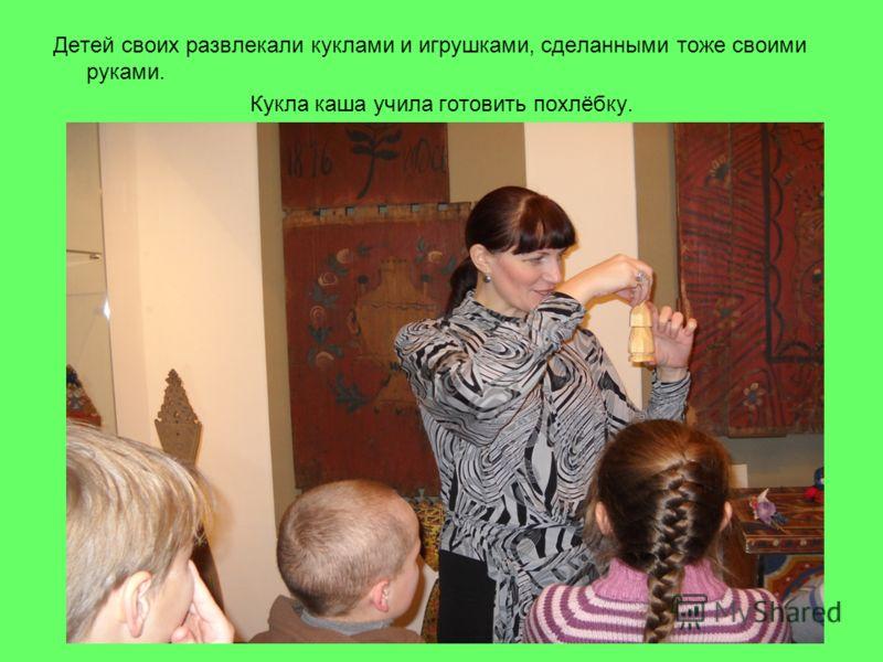 Детей своих развлекали куклами и игрушками, сделанными тоже своими руками. Кукла каша учила готовить похлёбку.
