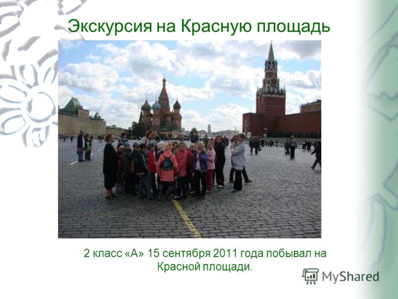Экскурсия на Красную площадь 2 класс «А» 15 сентября 2011 года побывал на Красной площади.