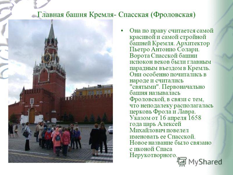 Главная башня Кремля- Спасская (Фроловская) Она по праву считается самой красивой и самой стройной башней Кремля. Архитектор Пьетро Антонио Солари. Ворота Спасской башни испокон веков были главным парадным въездом в Кремль. Они особенно почитались в