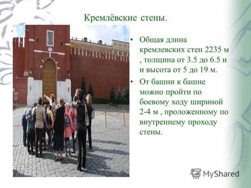 Кремлёвские стены. Общая длина кремлевских стен 2235 м, толщина от 3.5 до 6.5 и и высота от 5 до 19 м. От башни к башне можно пройти по боевому ходу шириной 2-4 м, проложенному по внутреннему проходу стены.