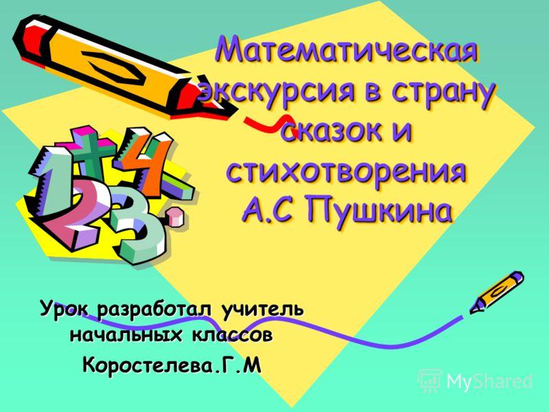 Математическая экскурсия в страну сказок и стихотворения А.С Пушкина Урок разработал учитель начальных классов Коростелева.Г.М