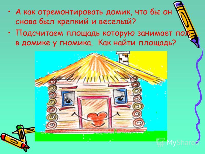 А как отремонтировать домик, что бы он снова был крепкий и веселый? Подсчитаем площадь которую занимает пол в домике у гномика. Как найти площадь?