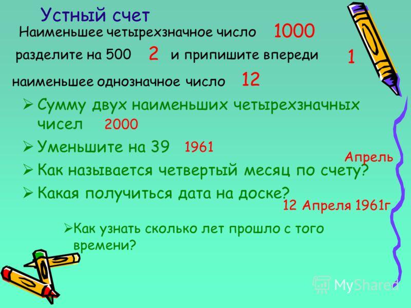 Устный счет Наименьшее четырехзначное число 1000 разделите на 500и припишите впереди 2 наименьшее однозначное число 1 12 Сумму двух наименьших четырехзначных чисел Уменьшите на 39 Как называется четвертый месяц по счету? Какая получиться дата на доск