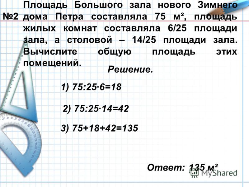 Площадь Большого зала нового Зимнего дома Петра составляла 75 м², площадь жилых комнат составляла 6/25 площади зала, а столовой – 14/25 площади зала. Вычислите общую площадь этих помещений. Решение. Ответ: 135 м² 1) 75:25·6=18 2) 75:25·14=42 3) 75+18