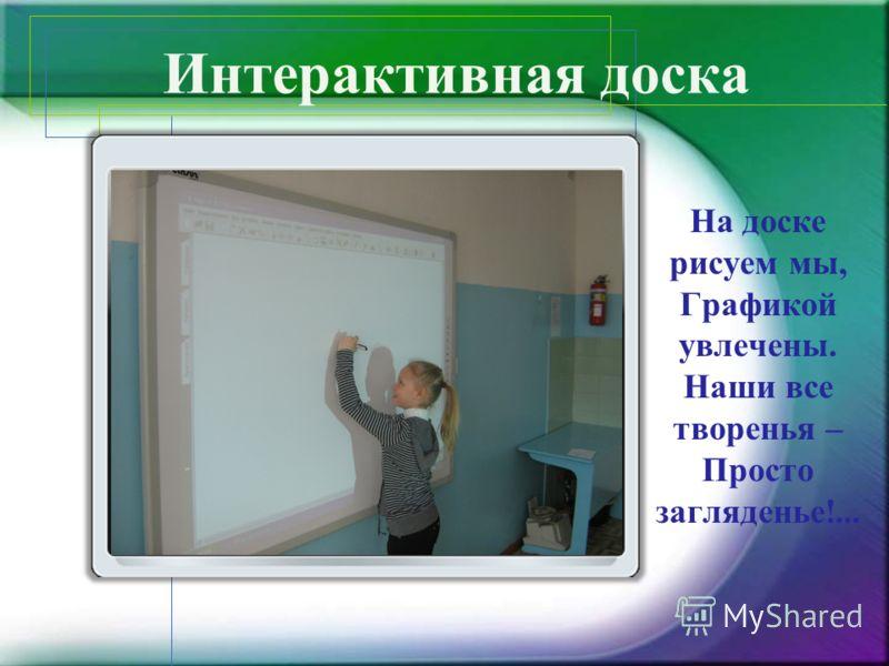 Интерактивная доска На доске рисуем мы, Графикой увлечены. Наши все творенья – Просто загляденье!...