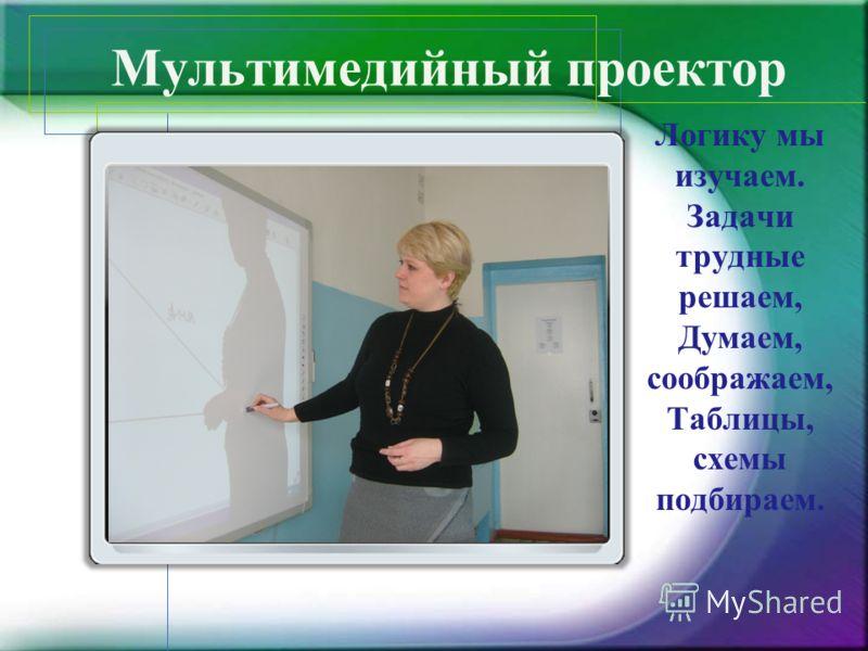 Мультимедийный проектор Логику мы изучаем. Задачи трудные решаем, Думаем, соображаем, Таблицы, схемы подбираем.