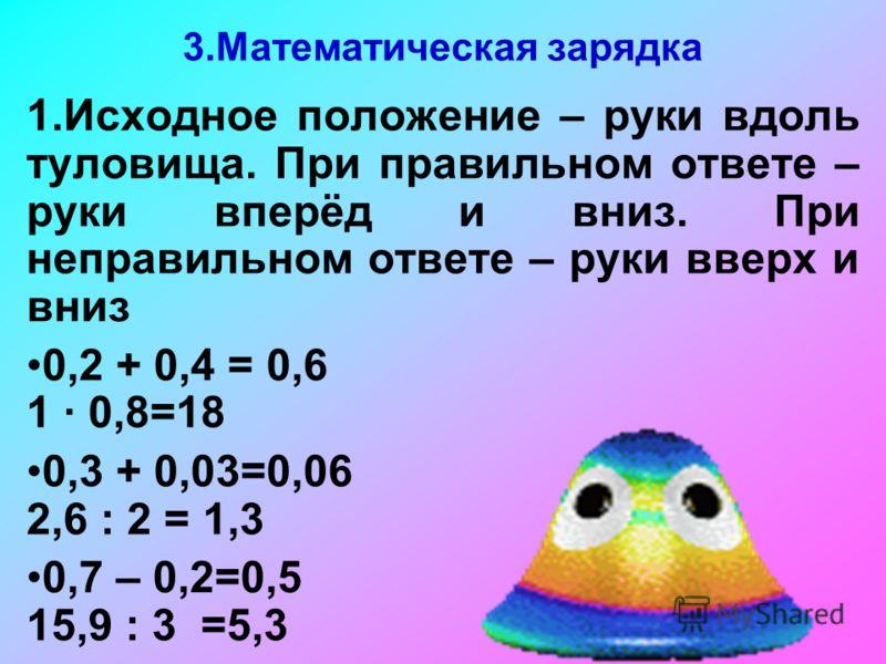 3.Математическая зарядка 1.Исходное положение – руки вдоль туловища. При правильном ответе – руки вперёд и вниз. При неправильном ответе – руки вверх и вниз 0,2 + 0,4 = 0,6 1 0,8=18 0,3 + 0,03=0,06 2,6 : 2 = 1,3 0,7 – 0,2=0,5 15,9 : 3 =5,3