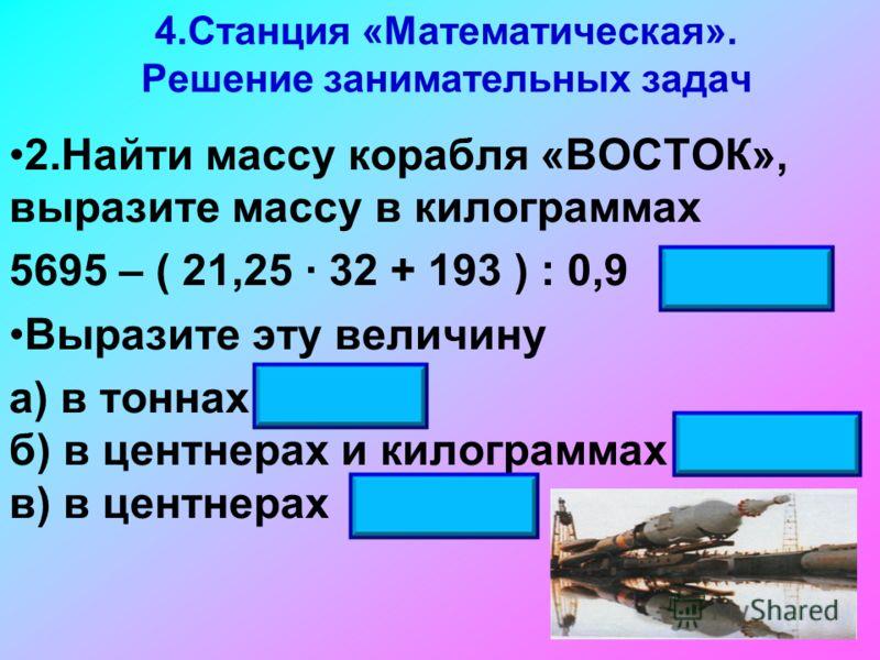 4.Станция «Математическая». Решение занимательных задач 2.Найти массу корабля «ВОСТОК», выразите массу в килограммах 5695 – ( 21,25 32 + 193 ) : 0,9 4725 кг Выразите эту величину а) в тоннах 4,725 б) в центнерах и килограммах 47ц 25кг в) в центнерах