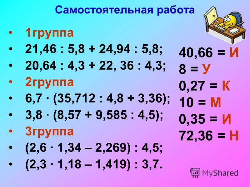 Самостоятельная работа 1группа 21,46 : 5,8 + 24,94 : 5,8; 20,64 : 4,3 + 22, 36 : 4,3; 2группа 6,7 (35,712 : 4,8 + 3,36); 3,8 (8,57 + 9,585 : 4,5); 3группа (2,6 1,34 – 2,269) : 4,5; (2,3 1,18 – 1,419) : 3,7. 40,66 = И 8 = У 0,27 = К 10 = М 0,35 = И 72