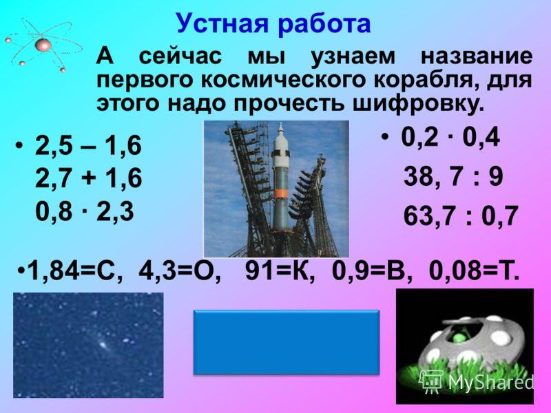 Устная работа 2,5 – 1,6 2,7 + 1,6 0,8 2,3 0,2 0,4 38, 7 : 9 63,7 : 0,7 1,84=С, 4,3=О, 91=К, 0,9=В, 0,08=Т. А сейчас мы узнаем название первого космического корабля, для этого надо прочесть шифровку. «ВОСТОК»